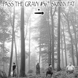 Pass The Gravy #367: Skinny Fat