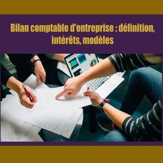 Bilan comptable d'entreprise : définition, intérêts, modèles