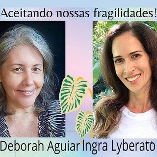 Podcast Aceitação das nossas fragilidades com Ingra Lyberato e Deborah Aguiar
