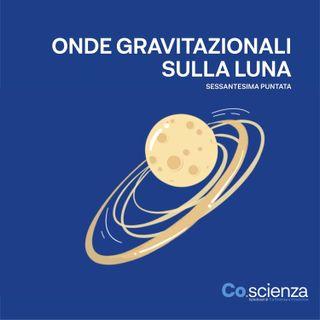 Onde Gravitazionali sulla Luna (Sessantesima Puntata)