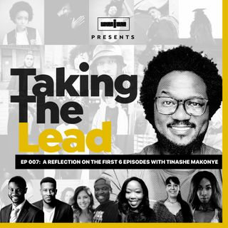 Taking The Lead 007 - A Reflection on The First 6 Episodes With Tinashe Makonye