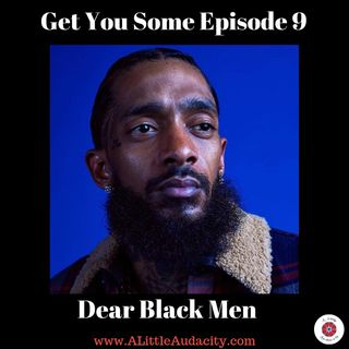 Get You Some Podcast - Episode 9: Dear Black Men