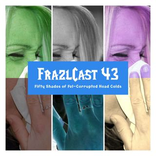 FC 043: Fifty Shades of Fel-Corrupted Head Colds