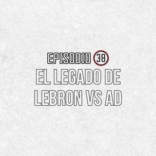 Ep 38- El Legado de Lebron Vs AD.