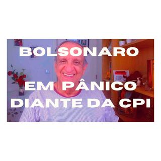 Bolsonaro em pânico com a CPI!