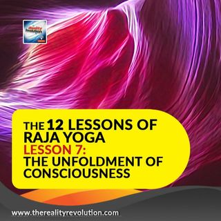 The 12 Lessons Of Raja Yoga Lesson 7: The Unfoldment Of Consciousness