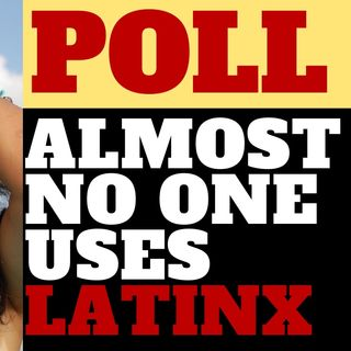 ONLY 3% OF HISPANICS USE LATINX IN POLL