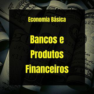 Economia Básica - Bancos e Produtos Financeiros - 06