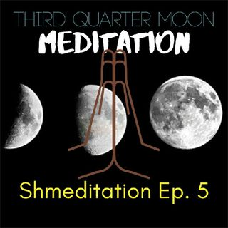 Shmeditation Ep. 5: Third Quarter Moon Grace