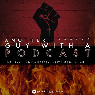 Ep. 027 - GOP Strategy, Naive Dems & 'CRT'