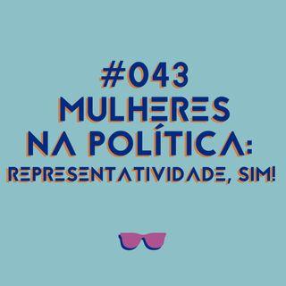 #043 - Mulheres na política: representatividade, sim!