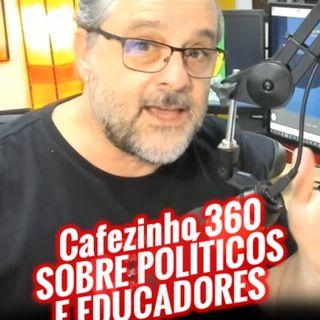 Cafezinho 360 – Sobre políticos e educadores