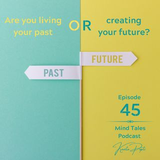 Episode 45 - Are you living your past or creating your future?