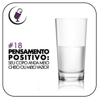 TP#18 - Pensamento Positivo: Seu Copo Anda Meio Cheio ou Meio Vazio