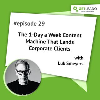 Podcast 29:  The 1-Day a Week Content Machine That Lands Corporate Clients with Luk Smeyers