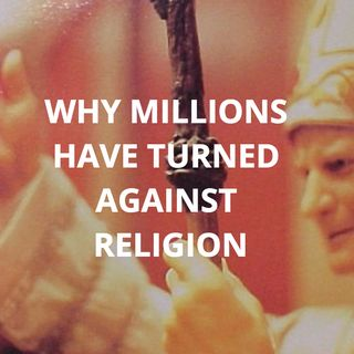 WHY MILLIONS HAVE TURNED AGAINST RELIGION