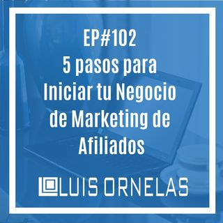 EP#102: 5 Pasos para Iniciar Tu Negocio de Marketing de Afiliados