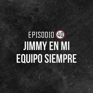 Ep 40- ¡Jimmy en mi equipo SIEMPRE!