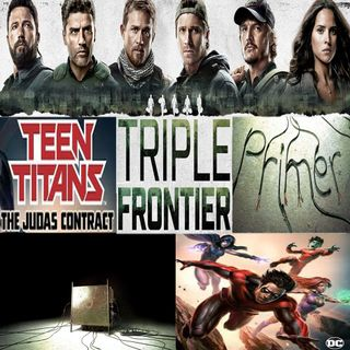 Week 115: (Triple Frontier (2019), Primer (2004), Teen Titans: The Judas Contract (2017))