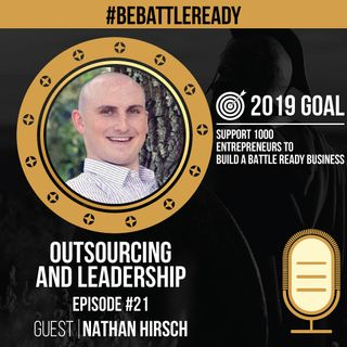 Be Battle Ready Podcast: Episode #21 - Nathan Hirsch (Outsourcing & Leadership)