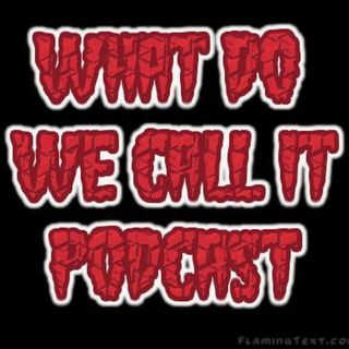 What Do We Call It Podcast Ep:11