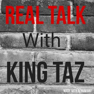 Episode 18 - Real Talk With King Taz
