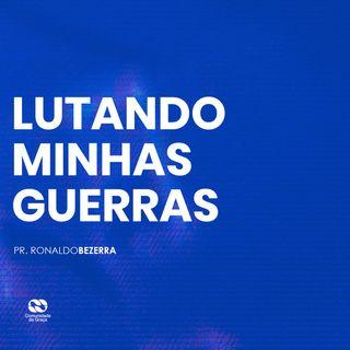 LUTANDO MINHAS GUERRAS // pr. Ronaldo Bezerra
