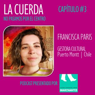 FRANCISCA PARIS | Gestora Cultural | Puerto Montt | Chile | Capítulo #3