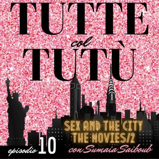 Episodio 10: Sex and the City/The Second Movie - con Sumaia Saiboub