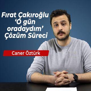 Tanık | Caner Öztürk - Fırat Yılmaz Çakıroğlu 'O gün oradaydım' Çözüm Süreci