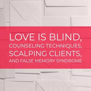 Love Is Blind, Counseling Techniques, Scalping Clients, and False Memory Syndrome