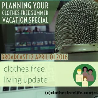 clothes free living update # 12 April 1 2016 planning clothes free summer vacation