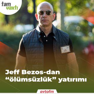 "Jeff Bezos-dan ""ölümsüzlük"" yatırımı | Tam vaxtı #163"