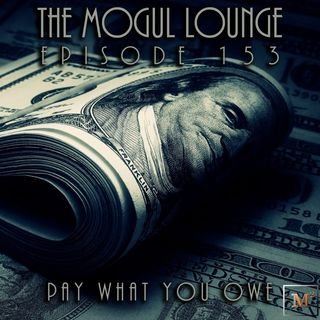 The Mogul Lounge Episode 153: Pay What You Owe
