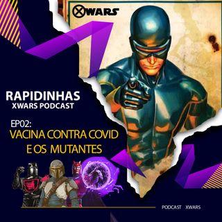 XWARS RAPIDINHAS #02 Vacina contra Covid e os Mutantes
