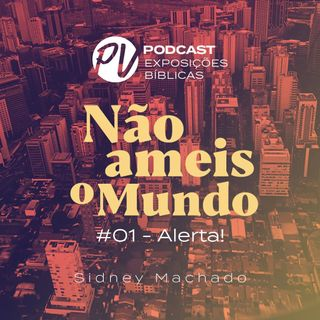 Não ameis o mundo - Sidney Machado - Parte 01- Alerta