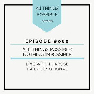 #082 All Things Possible: Nothing Impossible