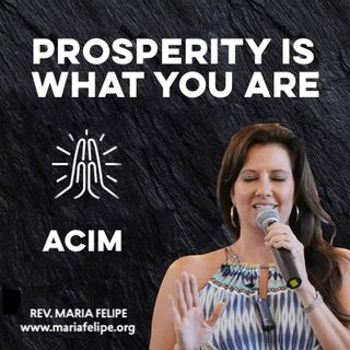 [TRUTH-TALK] Prosperity Is What You Are • ACIM • Maria Felipe