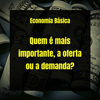 Economia Básica - Quem é mais importante, a oferta ou a demanda? - 23