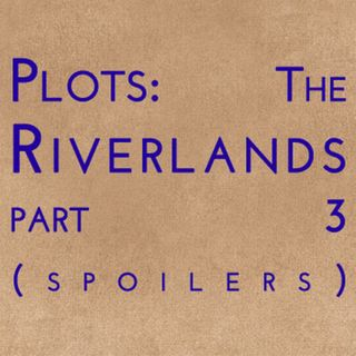 Plots: The Riverlands Part 3 (spoilers)