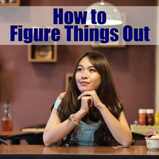 How to Figure Things Out and Test Them For Yourself – 02