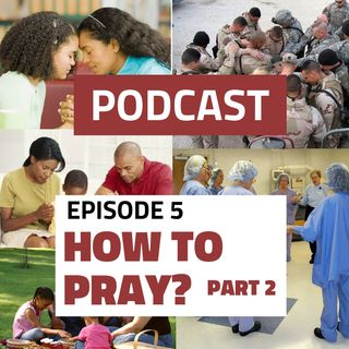 Episode 5: How to Pray, Part 2