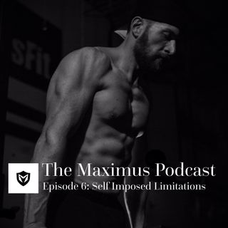 The Maximus Podcast Ep. 6 - Self Imposed Limitations