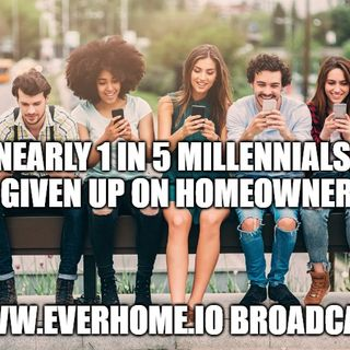 Realtors & Homeowners Edition | Nearly 1 in 5 millennials have given up on homeownership | Everhome.io