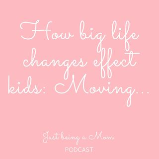 Episode 26 - How big life changes effect kids : Moving