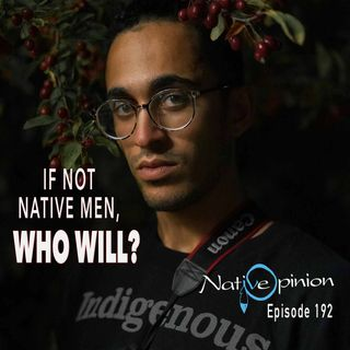 """Episode 192 """"If Not Native Men, Who Will?"""""""