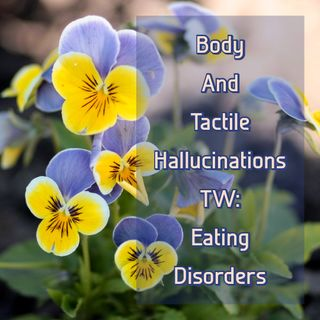 Body And Tactile Hallucinations (TW: Eating Disorders)