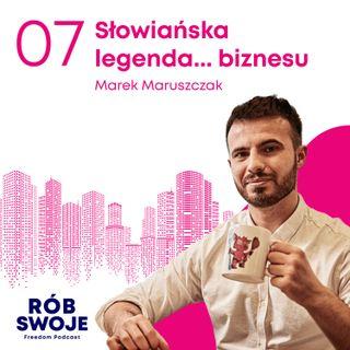 7: Słowiańska legenda... biznesu - Marek Maruszczak