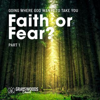 Faith or Fear? Part 1 - Going Where God Wants to Take You