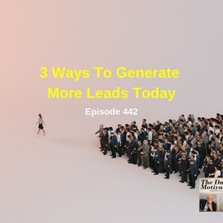 3 Ways To Generate More Leads Today. Episode #442